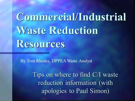 Commercial/Industrial Waste Reduction Resources Tips on where to find C/I waste reduction information (with apologies to Paul Simon) By Tom Rhodes, DPPEA.