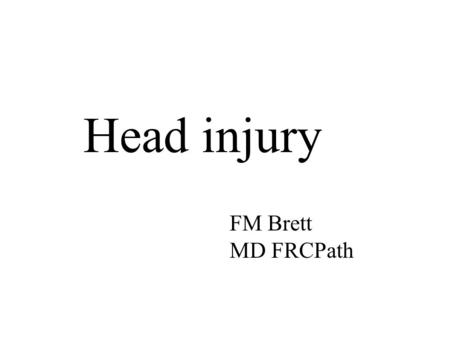 Head injury FM Brett MD FRCPath. At the end of this lecture you should be able to: 1.Know basic facts about the incidence of head injury 2.Know the difference.
