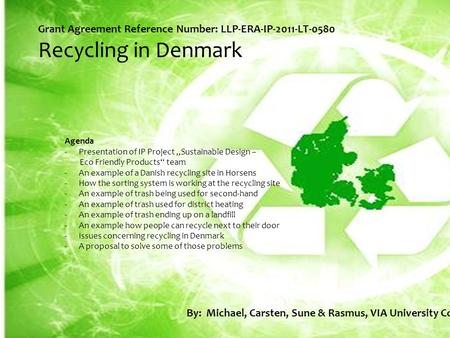 "Grant Agreement Reference Number: LLP-ERA-IP-2011-LT-0580 Recycling in Denmark Agenda -Presentation of IP Project ""Sustainable Design – Eco Friendly Products"""