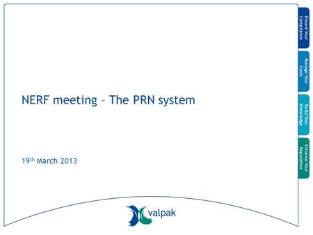 NERF meeting – The PRN system 19 th March 2013. © Valpak All Rights Reserved Agenda Introductions and purpose of the meeting UK system Original design.