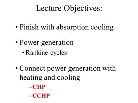 Lecture Objectives: Finish with absorption cooling Power generation Rankine cycles Connect power generation with heating and cooling –CHP –CCHP.