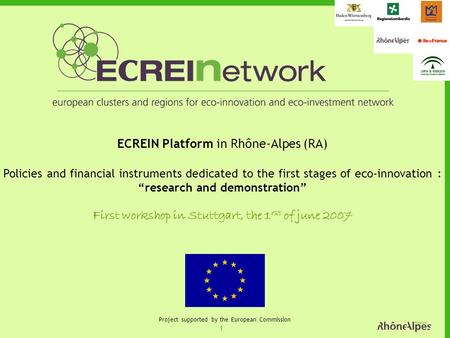 1 Project supported by the European Commission ECREIN Platform in Rhône-Alpes (RA) Policies and financial instruments dedicated to the first stages of.