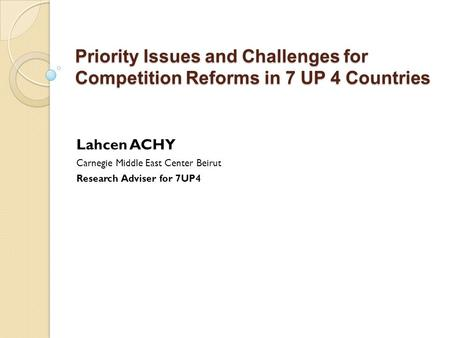 Priority Issues and Challenges for Competition Reforms in 7 UP 4 Countries Lahcen ACHY Carnegie Middle East Center Beirut Research Adviser for 7UP4.
