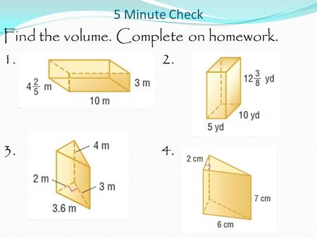 5 Minute Check Find the volume. Complete on homework. 1.2. 3.4.