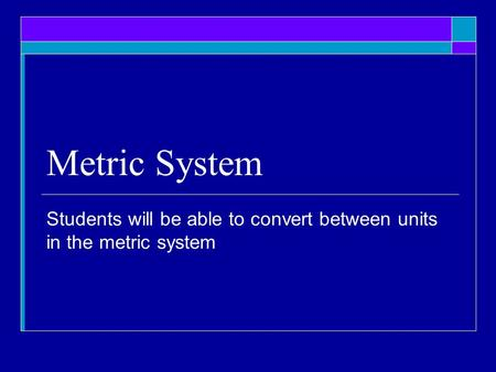 Metric System Students will be able to convert between units in the metric system.