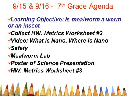 9/15 & 9/16 - 7 th Grade Agenda Learning Objective: Is mealworm a worm or an insect Collect HW: Metrics Worksheet #2 Video: What is Nano, Where is Nano.