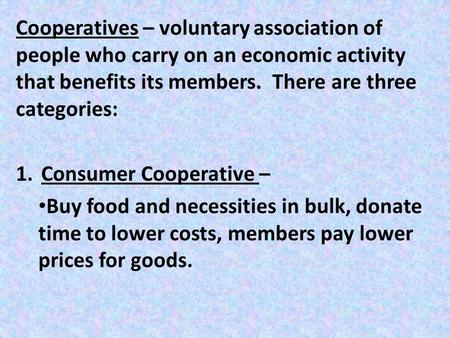 Cooperatives – voluntary association of people who carry on an economic activity that benefits its members. There are three categories: 1.Consumer Cooperative.