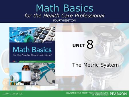 Math Basics for the Health Care Professional Copyright © 2014, 2009 by Pearson Education, Inc. All Rights Reserved FOURTH EDITION UNIT The Metric System.