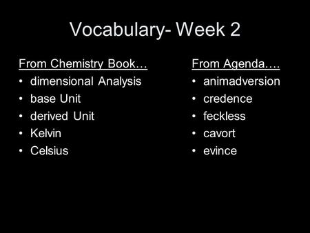 Vocabulary- Week 2 From Chemistry Book… dimensional Analysis base Unit derived Unit Kelvin Celsius From Agenda…. animadversion credence feckless cavort.