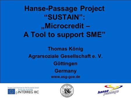 "Hanse-Passage Project ""SUSTAIN"": ""Microcredit – A Tool to support SME"" Thomas König Agrarsoziale Gesellschaft e. V. Göttingen Germany www.asg-goe.de."