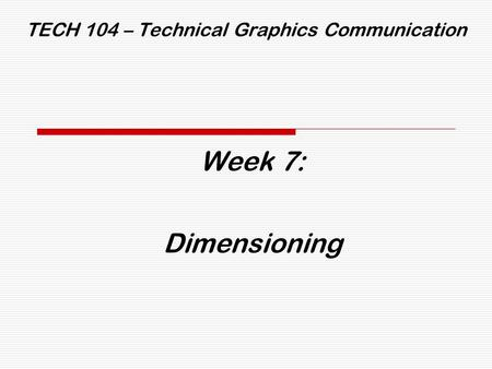 TECH 104 – Technical Graphics Communication Week 7: Dimensioning.