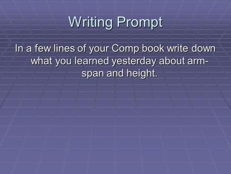 Writing Prompt In a few lines of your Comp book write down what you learned yesterday about arm- span and height.