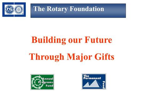 The Rotary Foundation Building our Future Through Major Gifts.
