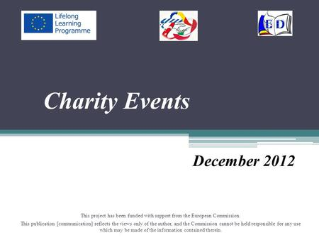 Charity Events December 2012 This project has been funded with support from the European Commission. This publication [communication] reflects the views.