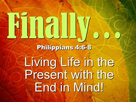 Finally… Philippians 4:6-8 Living Life in the Present with the End in Mind! Living Life in the Present with the End in Mind!