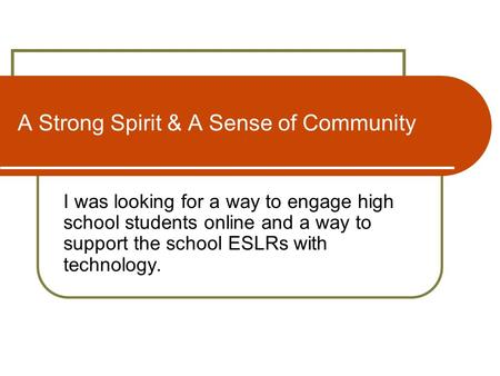 A Strong Spirit & A Sense of Community I was looking for a way to engage high school students online and a way to support the school ESLRs with technology.