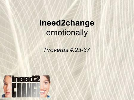 Ineed2change emotionally Proverbs 4:23-37. Love the Lord your God with all your heart and with all your soul and with all your mind and with all your.