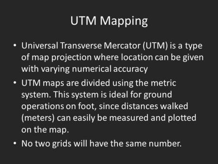 UTM Mapping Universal Transverse Mercator (UTM) is a type of map projection where location can be given with varying numerical accuracy UTM maps are divided.