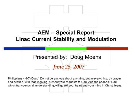 AEM – Special Report Linac Current Stability and Modulation June 25, 2007 Presented by: Doug Moehs Philippians 4:6-7 (Doug) Do not be anxious about anything,