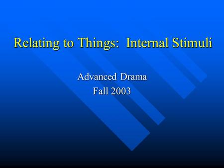 Relating to Things: Internal Stimuli Advanced Drama Fall 2003.