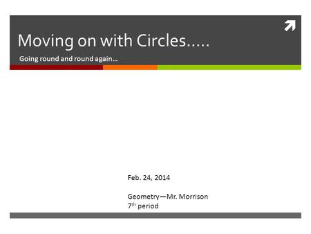  Moving on with Circles….. Going round and round again… Feb. 24, 2014 Geometry—Mr. Morrison 7 th period.