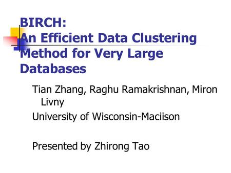 BIRCH: An Efficient Data Clustering Method for Very Large Databases Tian Zhang, Raghu Ramakrishnan, Miron Livny University of Wisconsin-Maciison Presented.