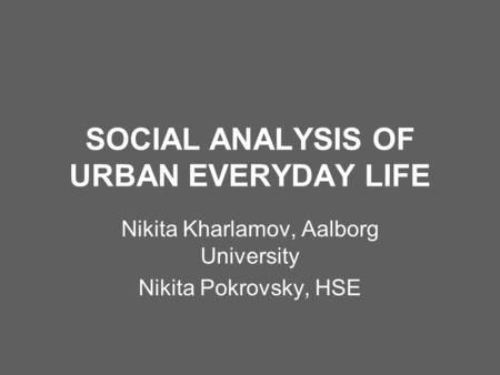 SOCIAL ANALYSIS OF URBAN EVERYDAY LIFE Nikita Kharlamov, Aalborg University Nikita Pokrovsky, HSE.