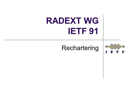 RADEXT WG IETF 91 Rechartering. Why? Current charter doesn't allow us to take on new work that is waiting in the queue Has an anachronistic Diameter entanglement.