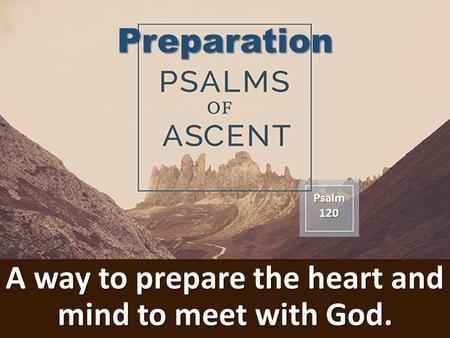 A way to prepare the heart and mind to meet with God. Psalm120 Preparation.