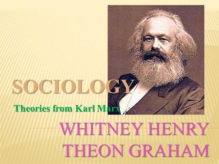 WHITNEY HENRY THEON GRAHAM SOCIOLOGY Theories from Karl Marx Theories from Karl Marx.