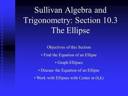 Sullivan Algebra and Trigonometry: Section 10.3 The Ellipse Objectives of this Section Find the Equation of an Ellipse Graph Ellipses Discuss the Equation.