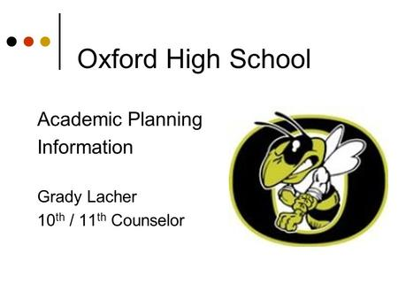 Oxford High School Academic Planning Information Grady Lacher 10 th / 11 th Counselor.
