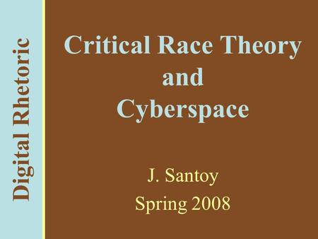 Digital Rhetoric Critical Race Theory and Cyberspace J. Santoy Spring 2008.