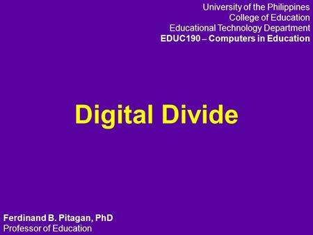 Digital Divide University of the Philippines College of Education Educational Technology Department EDUC190 – Computers in Education Ferdinand B. Pitagan,