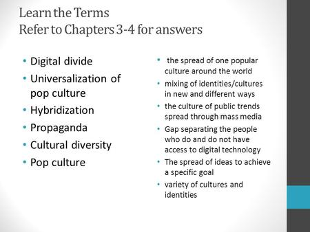 Learn the Terms Refer to Chapters 3-4 for answers Digital divide Universalization of pop culture Hybridization Propaganda Cultural diversity Pop culture.