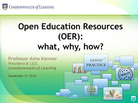 Professor Asha Kanwar President & CEO, Commonwealth of Learning Open Education Resources (OER): what, why, how? September 17, 2015.