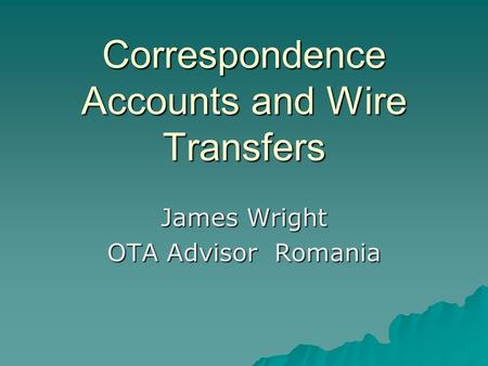 Correspondence Accounts and Wire Transfers James Wright OTA Advisor Romania.