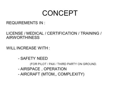 CONCEPT REQUIREMENTS IN : LICENSE / MEDICAL / CERTIFICATION / TRAINING / AIRWORTHINESS WILL INCREASE WITH : - SAFETY NEED (FOR PILOT / PAX / THIRD PARTY.