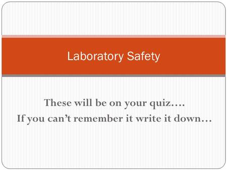 These will be on your quiz…. If you can't remember it write it down… Laboratory Safety.