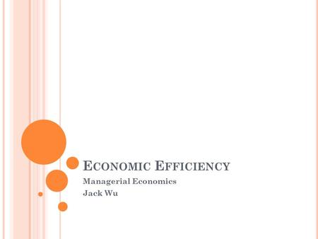 E CONOMIC E FFICIENCY Managerial Economics Jack Wu.