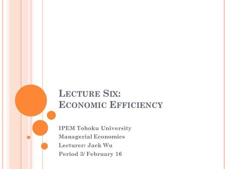 L ECTURE S IX : E CONOMIC E FFICIENCY IPEM Tohoku University Managerial Economics Lecturer: Jack Wu Period 3/ February 16.