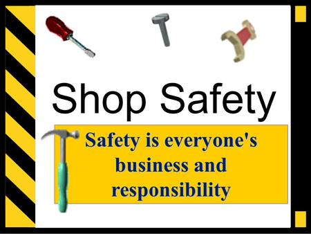 Shop Safety Safety is everyone's business and responsibility.