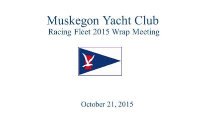 Muskegon Yacht Club Racing Fleet 2015 Wrap Meeting October 21, 2015.