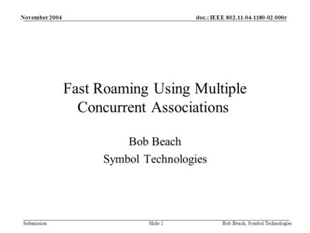 Doc.: IEEE 802.11-04-1180-02-000r Submission November 2004 Bob Beach, Symbol TechnologiesSlide 1 Fast Roaming Using Multiple Concurrent Associations Bob.