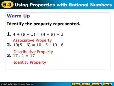 6-3 Using Properties with Rational Numbers Warm Up Identify the property represented. 1. 4 + (9 + 3) = (4 + 9) + 3 2. 10(5 - 6) = 10. 5 - 10. 6 3. 17.
