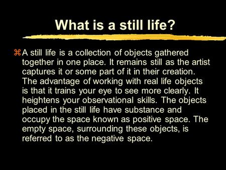 What is a still life? zA still life is a collection of objects gathered together in one place. It remains still as the artist captures it or some part.