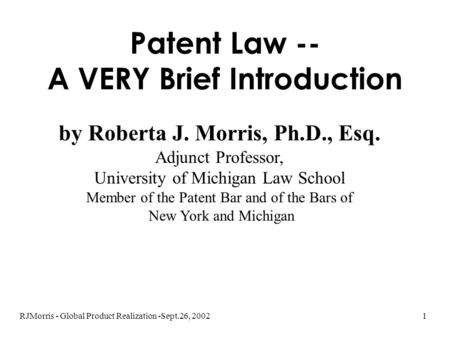 RJMorris - Global Product Realization -Sept.26, 20021 Patent Law -- A VERY Brief Introduction by Roberta J. Morris, Ph.D., Esq. Adjunct Professor, University.