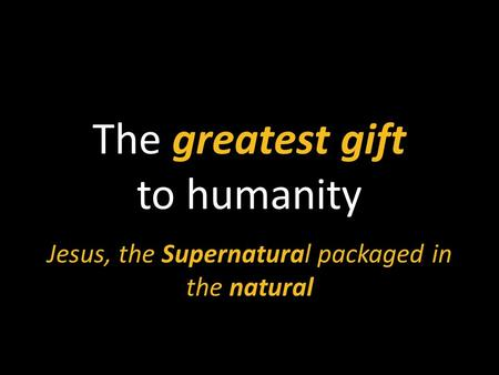 The greatest gift to humanity Jesus, the Supernatural packaged in the natural.