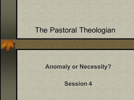 The Pastoral Theologian Anomaly or Necessity? Session 4.