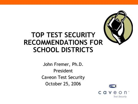 TOP TEST SECURITY RECOMMENDATIONS FOR SCHOOL DISTRICTS John Fremer, Ph.D. President Caveon Test Security October 25, 2006.
